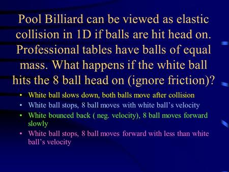 Pool Billiard can be viewed as elastic collision in 1D if balls are hit head on. Professional tables have balls of equal mass. What happens if the white.