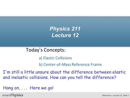 Physics 211 Lecture 12 Today's Concepts: a) Elastic Collisions b) Center-of-Mass Reference Frame Mechanics Lecture 12, Slide 1 I'm still a little unsure.