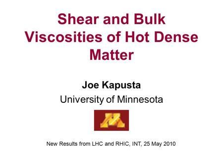 Shear and Bulk Viscosities of Hot Dense Matter Joe Kapusta University of Minnesota New Results from LHC and RHIC, INT, 25 May 2010.