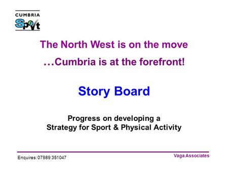 Vaga Associates Enquires: 07989 351047 The North West is on the move … Cumbria is at the forefront! Story Board Progress on developing a Strategy for Sport.