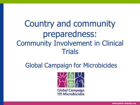 Www.global-campaign.org Country and community preparedness: Community Involvement in Clinical Trials Global Campaign for Microbicides.