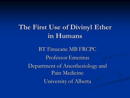 The First Use of Divinyl Ether in Humans BT Finucane MB FRCPC Professor Emeritus Department of Anesthesiology and Pain Medicine University of Alberta.
