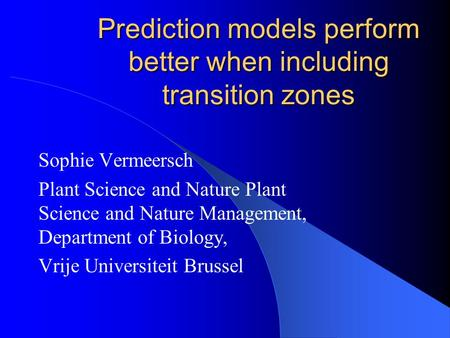 Prediction models perform better when including transition zones Sophie Vermeersch Plant Science and Nature Plant Science and Nature Management, Department.