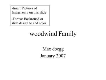 Woodwind Family Max doegg January 2007 -Insert Pictures of Instruments on this slide -Format Backround or slide design to add color.