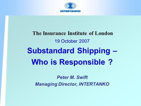 The Insurance Institute of London 19 October 2007 Substandard Shipping – Who is Responsible ? Peter M. Swift Managing Director, INTERTANKO.