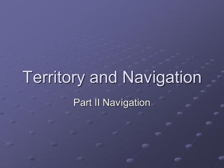 Territory and Navigation Part II Navigation. Navigation We talked about territoriality To get around a territory an animal must know where it is going.