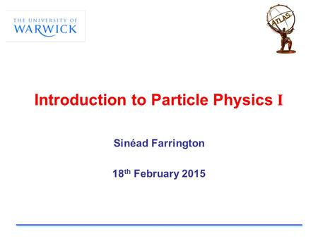 Introduction to Particle Physics I Sinéad Farrington 18 th February 2015.