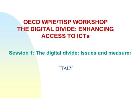 OECD WPIE/TISP WORKSHOP THE DIGITAL DIVIDE: ENHANCING ACCESS TO ICTs Session 1: The digital divide: Issues and measurement ITALY.