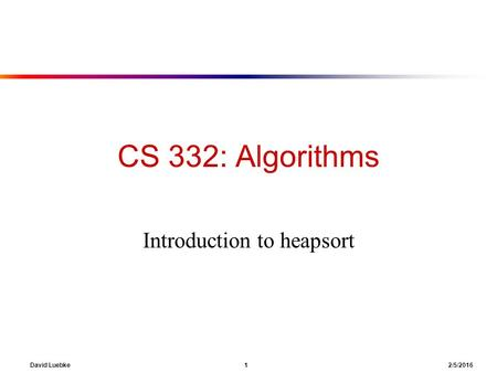 David Luebke 1 2/5/2016 CS 332: Algorithms Introduction to heapsort.
