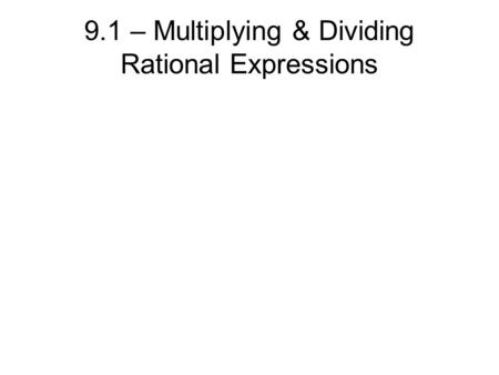 9.1 – Multiplying & Dividing Rational Expressions.