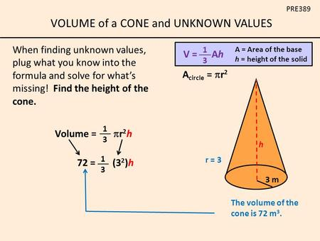 VOLUME of a CONE and UNKNOWN VALUES PRE389 When finding unknown values, plug what you know into the formula and solve for what's missing! Find the height.