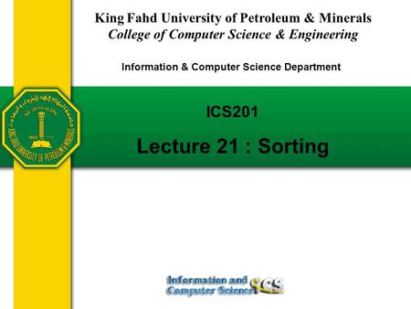 ICS201 Lecture 21 : Sorting King Fahd University of Petroleum & Minerals College of Computer Science & Engineering Information & Computer Science Department.