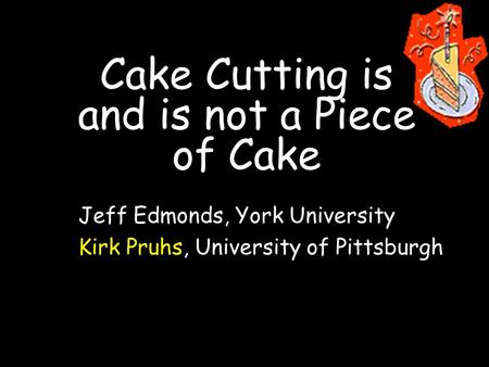 Cake Cutting is and is not a Piece of Cake Jeff Edmonds, York University Kirk Pruhs, University of Pittsburgh.