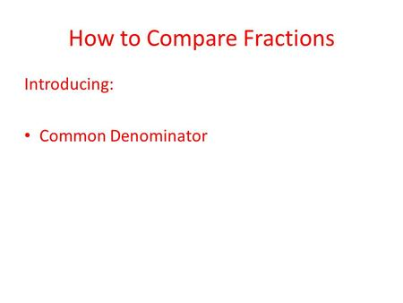 How to Compare Fractions Introducing: Common Denominator.