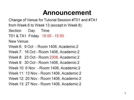 1 Announcement Change of Venue for Tutorial Session #T01 and #TA1 from Week 6 to Week 13 (except in Week 8): Section Day Time T01 & TA1 Friday 15:00 -