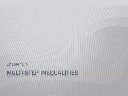 Chapter 6.4.  Reminder: What are we trying to do when we solve an inequality?  Answer:  To get the variable by itself.