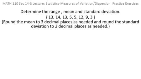 MATH 110 Sec 14-3 Lecture: Statistics-Measures of Variation/Dispersion Practice Exercises Determine the range, mean and standard deviation. { 13, 14, 13,