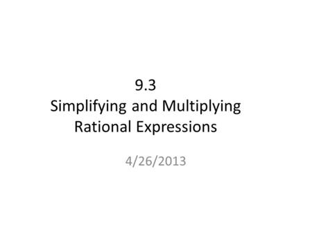 9.3 Simplifying and Multiplying Rational Expressions 4/26/2013.
