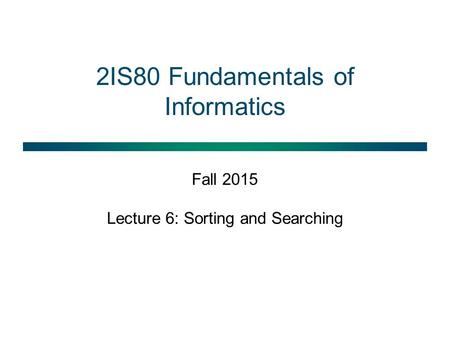 2IS80 Fundamentals of Informatics Fall 2015 Lecture 6: Sorting and Searching.