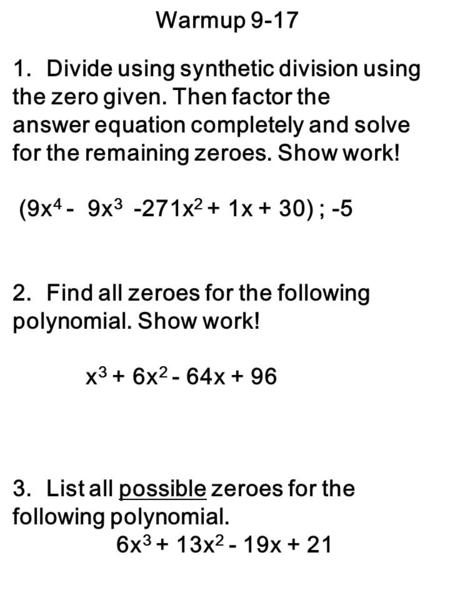 Warmup 9-17 1.Divide using synthetic division using the zero given. Then factor the answer equation completely and solve for the remaining zeroes. Show.