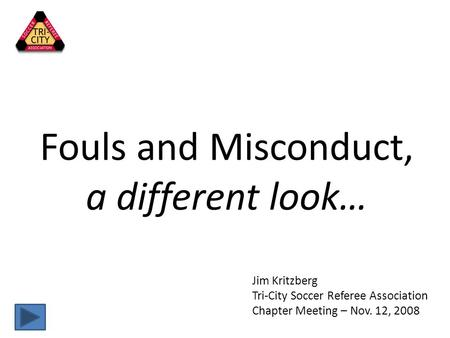 Fouls and Misconduct, a different look… Jim Kritzberg Tri-City Soccer Referee Association Chapter Meeting – Nov. 12, 2008.