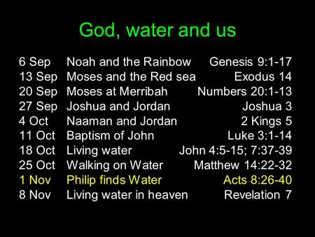 God, water and us 6 SepNoah and the RainbowGenesis 9:1-17 13 SepMoses and the Red seaExodus 14 20 SepMoses at MerribahNumbers 20:1-13 27 SepJoshua and.