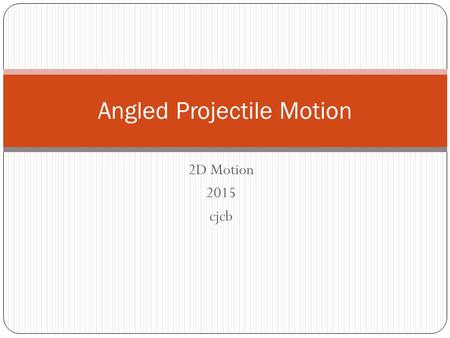 2D Motion 2015 cjcb Angled Projectile Motion. RECAP: What is Projectile Motion? Projectile motion is the motion of an object that is being thrown or launched.