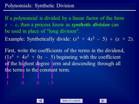 Table of Contents Polynomials: Synthetic Division If a polynomial is divided by a linear factor of the form x – c, then a process know as synthetic division.