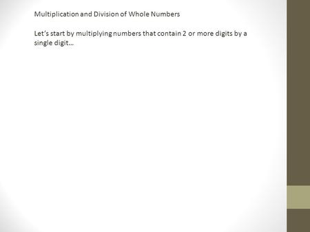 Multiplication and Division of Whole Numbers Let's start by multiplying numbers that contain 2 or more digits by a single digit…