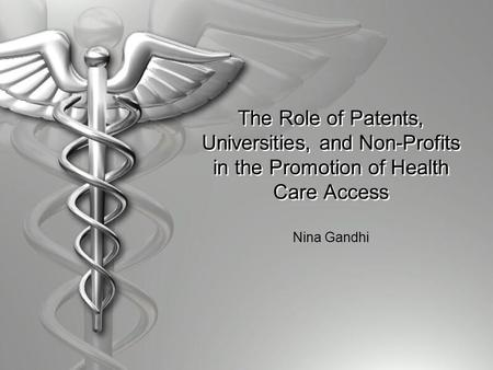 The Role of Patents, Universities, and Non-Profits in the Promotion of Health Care Access Nina Gandhi.