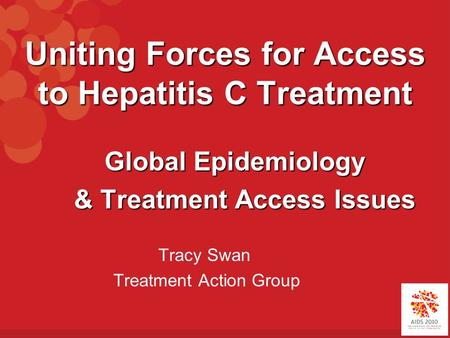 Uniting Forces for Access to Hepatitis C Treatment Global Epidemiology Global Epidemiology & Treatment Access Issues & Treatment Access Issues Tracy Swan.