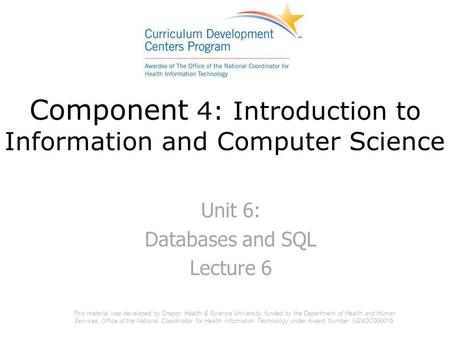 Component 4: Introduction to Information and Computer Science Unit 6: Databases and SQL Lecture 6 This material was developed by Oregon Health & Science.