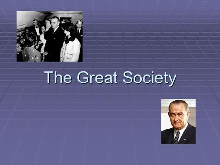 The Great Society.  With JFK's assassination, Lyndon B. Johnson takes over as president  Background  LBJ was a very strong minded politician who came.