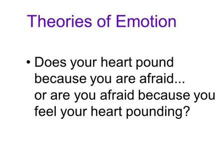 Theories of Emotion Does your heart pound because you are afraid... or are you afraid because you feel your heart pounding?