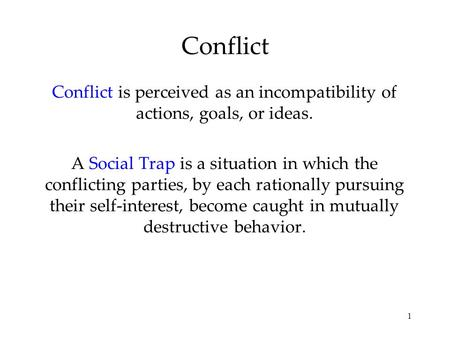 1 Conflict Conflict is perceived as an incompatibility of actions, goals, or ideas. A Social Trap is a situation in which the conflicting parties, by each.