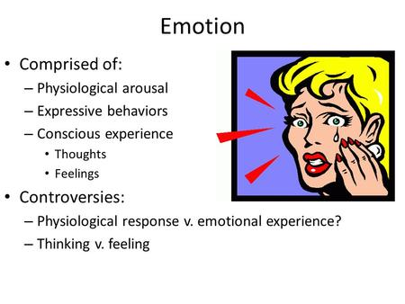 Emotion Comprised of: – Physiological arousal – Expressive behaviors – Conscious experience Thoughts Feelings Controversies: – Physiological response v.