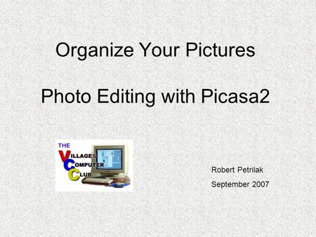 Organize Your Pictures Photo Editing with Picasa2 Robert Petrilak September 2007.