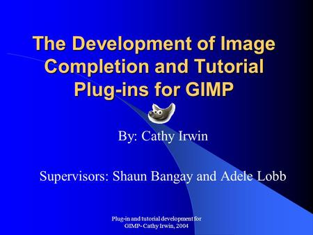 Plug-in and tutorial development for GIMP- Cathy Irwin, 2004 The Development of Image Completion and Tutorial Plug-ins for GIMP By: Cathy Irwin Supervisors: