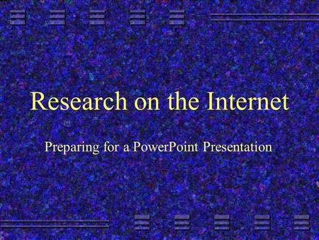 Research on the Internet Preparing for a PowerPoint Presentation.