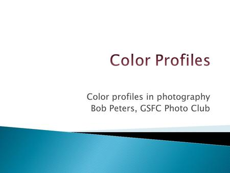 Color profiles in photography Bob Peters, GSFC Photo Club.