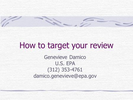 How to target your review Genevieve Damico U.S. EPA (312) 353-4761