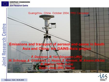 1 Dentener, IGAC, 08.08.2008 Guangzhou, China, October 2004, PRD Campaign Emissions and transport of aerosol and ozone in South Asia and China: the GAINS-Asia.