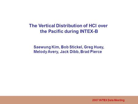 2007 INTEX Data Meeting The Vertical Distribution of HCl over the Pacific during INTEX-B Saewung Kim, Bob Stickel, Greg Huey, Melody Avery, Jack Dibb,