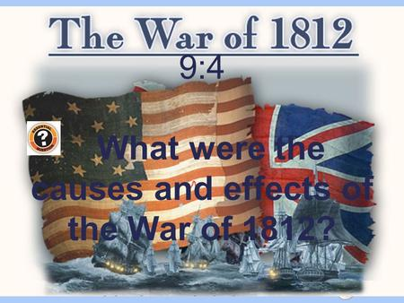 The War of 1812 9:4 What were the causes and effects of the War of 1812?