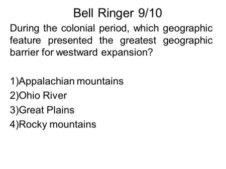 Bell Ringer 9/10 During the colonial period, which geographic feature presented the greatest geographic barrier for westward expansion? 1)Appalachian mountains.