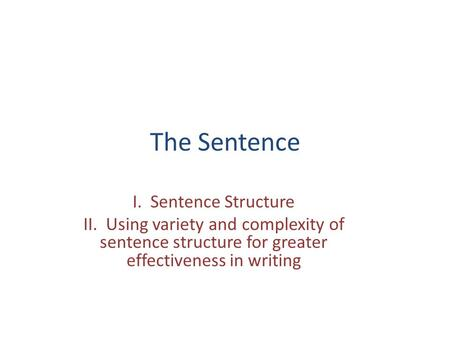 The Sentence I. Sentence Structure II. Using variety and complexity of sentence structure for greater effectiveness in writing.