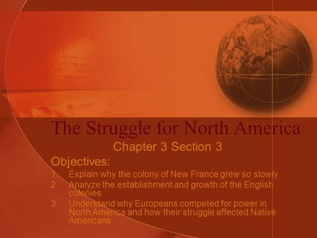The Struggle for North America Chapter 3 Section 3 Objectives: 1.Explain why the colony of New France grew so slowly 2.Analyze the establishment and growth.