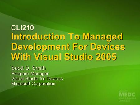 CLI210 Introduction To Managed Development For Devices With Visual Studio 2005 Scott D. Smith Program Manager Visual Studio for Devices Microsoft Corporation.