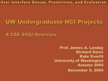 Prof. James A. Landay Richard Davis Kate Everitt University of Washington Autumn 2004 UW Undergraduate HCI Projects A CSE 490jl Overview December 9, 2004.