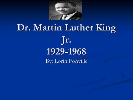 Dr. Martin Luther King Jr. 1929-1968 By: Lorin Fonville.